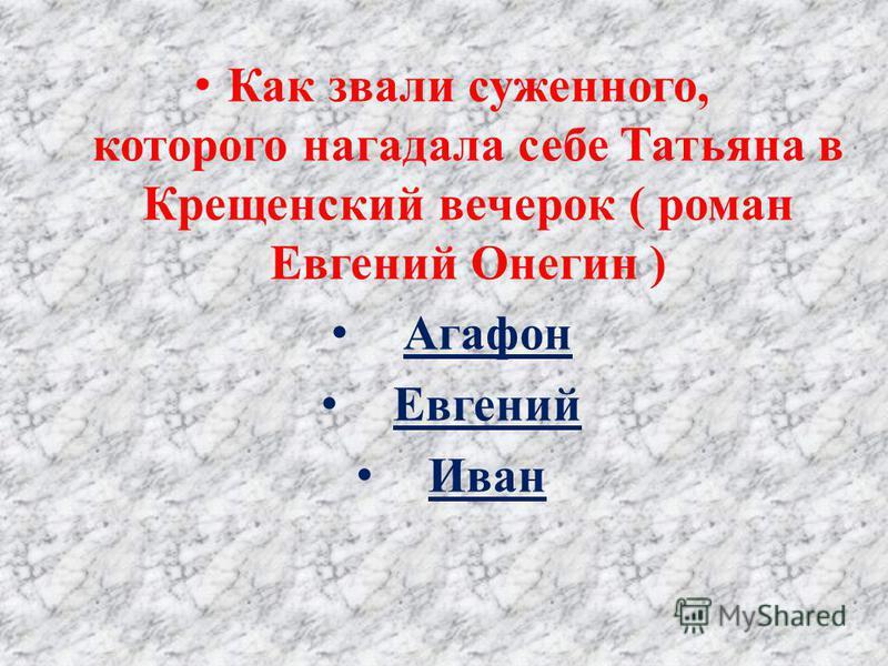 Как звали суженного, которого нагадала себе Татьяна в Крещенский вечерок ( роман Евгений Онегин ) Агафон Евгений Иван