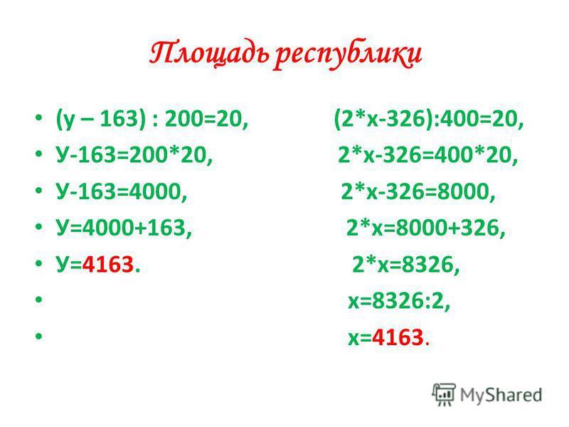 Площадь республики (у – 163) : 200=20, (2*х-326):400=20, У-163=200*20, 2*х-326=400*20, У-163=4000, 2*х-326=8000, У=4000+163, 2*х=8000+326, У=4163. 2*х=8326, х=8326:2, х=4163.