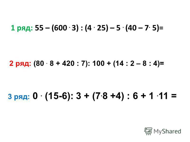 1 ряд: 55 – (600. 3) : (4. 25) – 5. (40 – 7. 5)= 2 ряд: (80. 8 + 420 : 7): 100 + (14 : 2 – 8 : 4)= 3 ряд: 0. (15-6): 3 + (7. 8 +4) : 6 + 1. 11 =