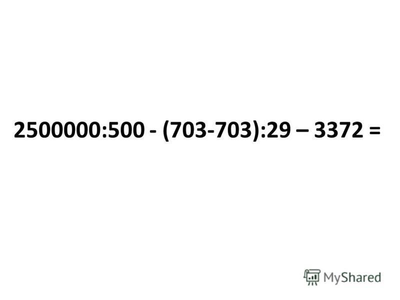 2500000:500 - (703-703):29 – 3372 =
