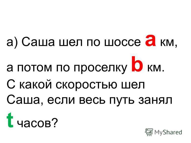 а) Саша шел по шоссе a км, а потом по проселку b км. С какой скоростью шел Саша, если весь путь занял t часов?