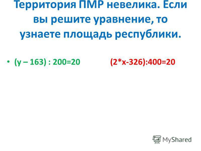 Территория ПМР невелика. Если вы решите уравнение, то узнаете площадь республики. (у – 163) : 200=20 (2*х-326):400=20