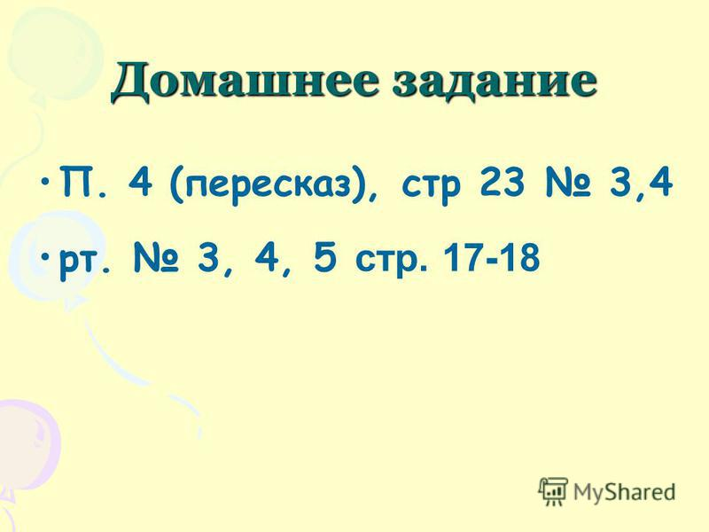 Домашнее задание П. 4 (пересказ), стр 23 3,4 рт. 3, 4, 5 стр. 17-18