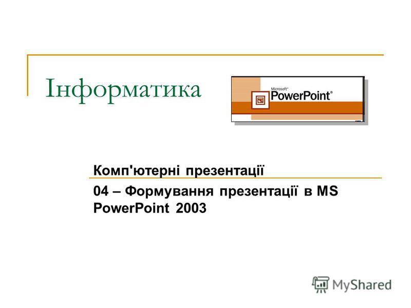 Інформатика Комп'ютерні презентації 04 – Формування презентації в MS PowerPoint 2003