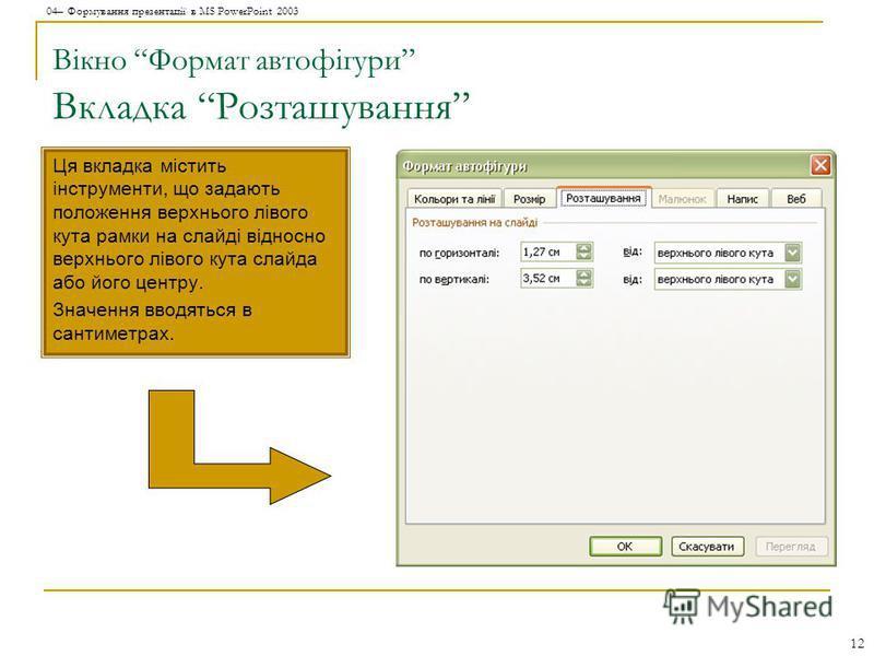 04– Формування презентації в MS PowerPoint 2003 12 Вікно Формат автофігури Вкладка Розташування Ця вкладка містить інструменти, що задають положення верхнього лівого кута рамки на слайді відносно верхнього лівого кута слайда або його центру. Значення