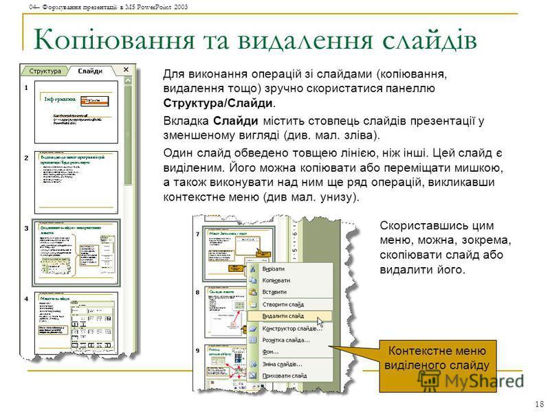 04– Формування презентації в MS PowerPoint 2003 18 Копіювання та видалення слайдів Для виконання операцій зі слайдами (копіювання, видалення тощо) зручно скористатися панеллю Структура/Слайди. Вкладка Слайди містить стовпець слайдів презентації у зме