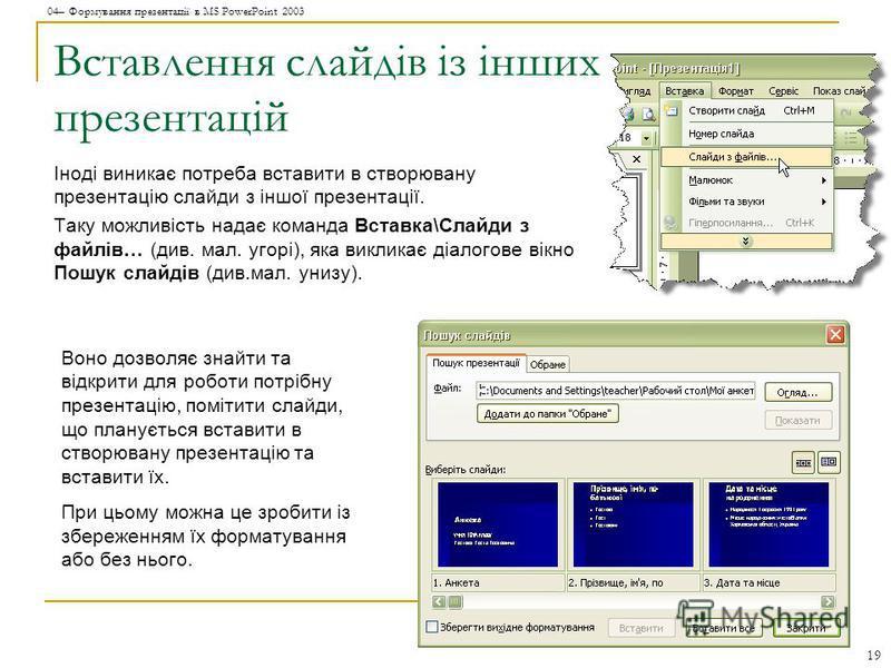 04– Формування презентації в MS PowerPoint 2003 19 Вставлення слайдів із інших презентацій Іноді виникає потреба вставити в створювану презентацію слайди з іншої презентації. Таку можливість надає команда Вставка\Слайди з файлів… (див. мал. угорі), я