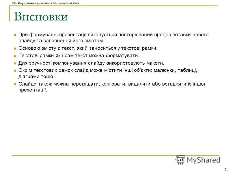 04– Формування презентації в MS PowerPoint 2003 24 Висновки При формуванні презентації виконується повторюваний процес вставки нового слайду та заповнення його змістом. Основою змісту є текст, який заноситься у текстові рамки. Текстові рамки як і сам