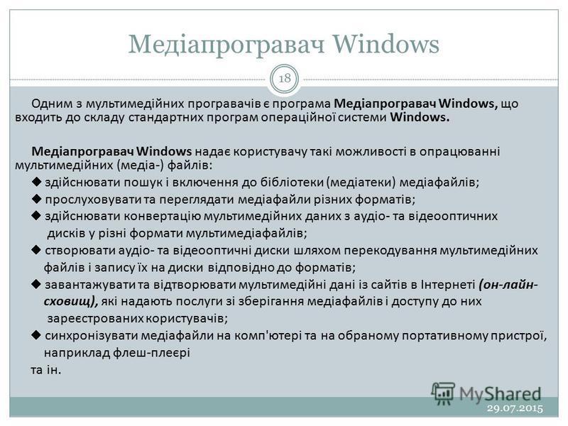 Медіапрогравач Windows 29.07.2015 18 Одним з мультимедійних програвачів є програма Медіапрогравач Windows, що входить до складу стандартних програм операційної системи Windows. Медіапрогравач Windows надає користувачу такі можливості в опрацюванні м