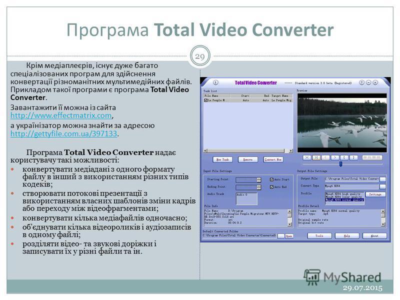 Програма Total Video Converter 29.07.2015 29 Крім медіаплеєрів, існує дуже багато спеціалізованих програм для здійснення конвертації різноманітних мультимедійних файлів. Прикладом такої програми є програма Total Video Converter. Завантажити її можна