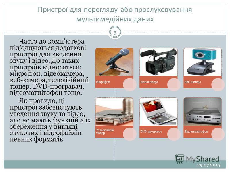 Пристрої для перегляду або прослуховування мультимедійних даних 29.07.2015 5 Часто до комп'ютера під'єднуються додаткові пристрої для введення звуку і відео. До таких пристроїв відносяться: мікрофон, відеокамера, веб-камера, телевізійний тюнер, DVD-п