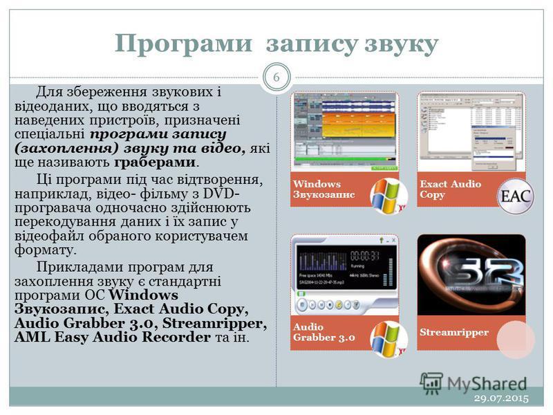 Програми запису звуку 29.07.2015 6 Для збереження звукових і відеоданих, що вводяться з наведених пристроїв, призначені спеціальні програми запису (захоплення) звуку та відео, які ще називають граберами. Ці програми під час відтворення, наприклад, ві