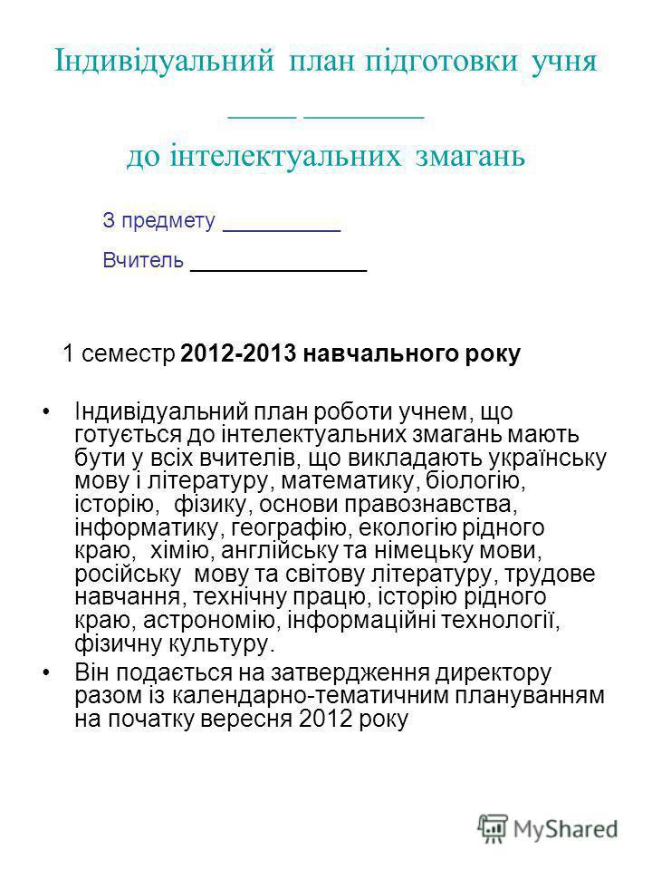 Індивідуальний план підготовки учня ____ _______ до інтелектуальних змагань 1 семестр 2012-2013 навчального року Індивідуальний план роботи учнем, що готується до інтелектуальних змагань мають бути у всіх вчителів, що викладають українську мову і літ