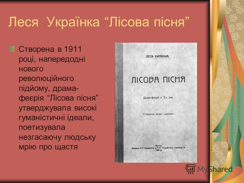Леся Українка Лісова пісня Створена в 1911 році, напередодні нового революційного підйому, драма- феєрія Лісова пісня утверджувала високі гуманістичні ідеали, поетизувала незгасаючу людську мрію про щастя