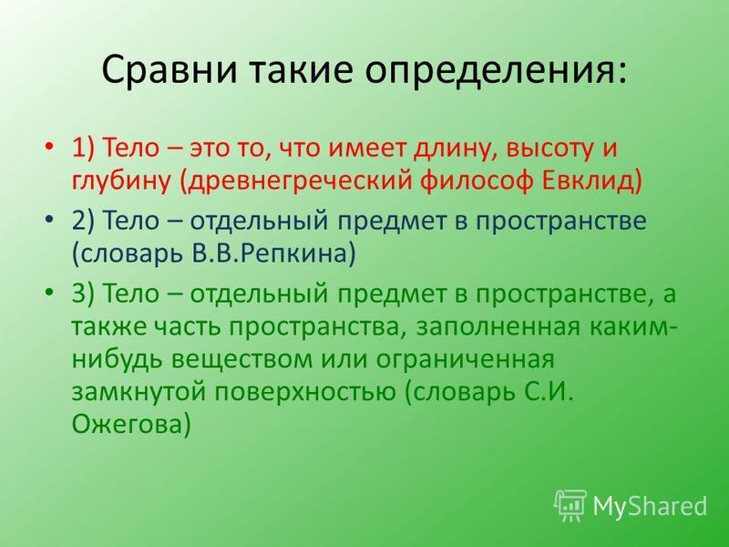 Сравни такие определения: 1) Тело – это то, что имеет длину, высоту и глубину (древнегреческий философ Евклид) 2) Тело – отдельный предмет в пространстве (словарь В.В.Репкина) 3) Тело – отдельный предмет в пространстве, а также часть пространства, за