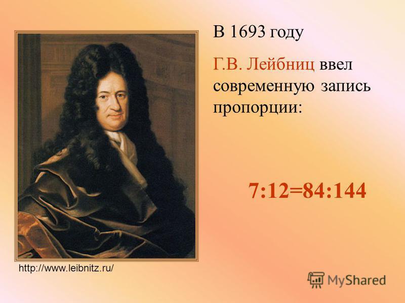 В 1693 году Г.В. Лейбниц ввел современную запись пропорции: 7:12=84:144 http://www.leibnitz.ru/