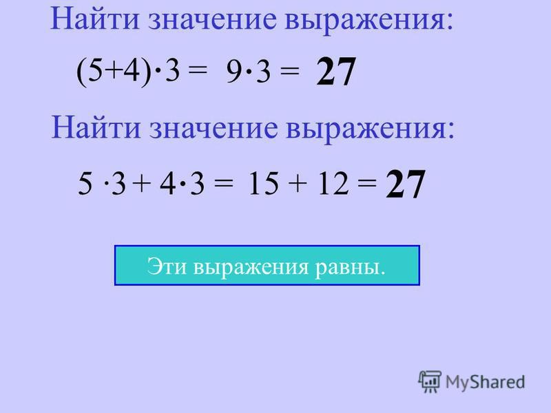 (5+4) · 3 = 9 · 3 = 27 Найти значение выражения: 5 ·3 + 4 · 3 = 15 + 12 = 27 Эти выражения равны.