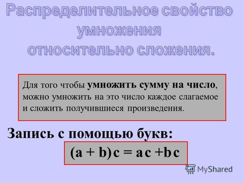 Для того чтобы умножить сумму на число, можно умножить на это число каждое слагаемое и сложить получившиеся произведения. Запись с помощью букв: (а + b) c = a c +b c