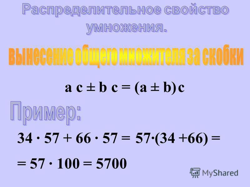 a c ± b c = (а ± b) c 34 · 57 + 66 · 57 =57·(34 +66) = = 57 · 100 = 5700