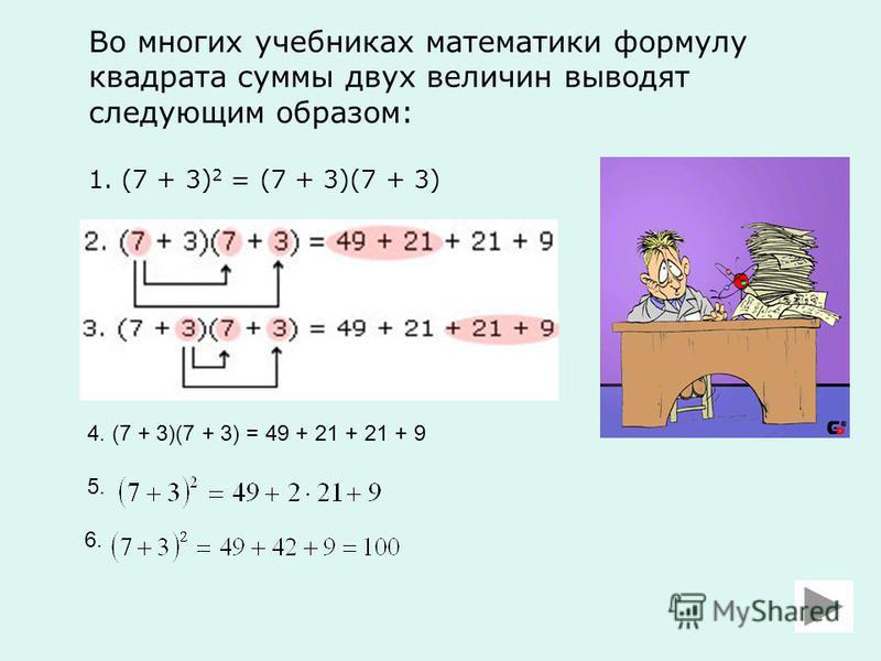 Во многих учебниках математики формулу квадрата суммы двух величин выводят следующим образом: 1. (7 + 3) 2 = (7 + 3)(7 + 3) 4. (7 + 3)(7 + 3) = 49 + 21 + 21 + 9 5. 6.