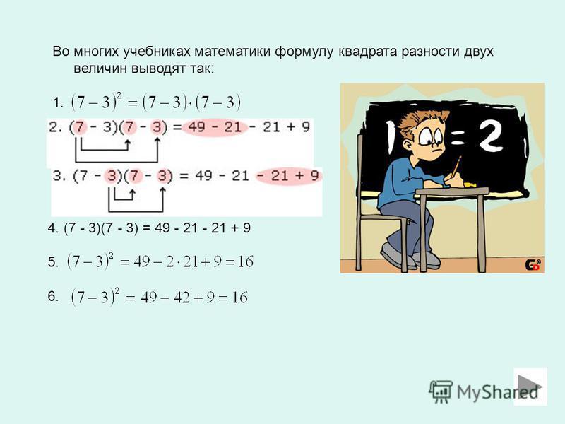 Во многих учебниках математики формулу квадрата разности двух величин выводят так: 1. 4. (7 - 3)(7 - 3) = 49 - 21 - 21 + 9 5. 6.