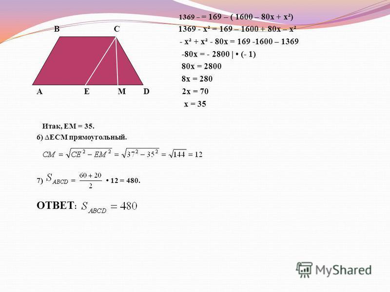 Задача 1. Найти площадь трапеции, если её основания равны 60 и 20, а боковые стороны равны 13 и 37. В С Дано: АВСD трапеция ВС = 20, АD = 60, АВ = 37, СD = 13. Найти: А Е М D Решение. 1)Проведем СЕАВ => АВСЕ- парольлелограмм, где BС = АЕ = 20, AB = C