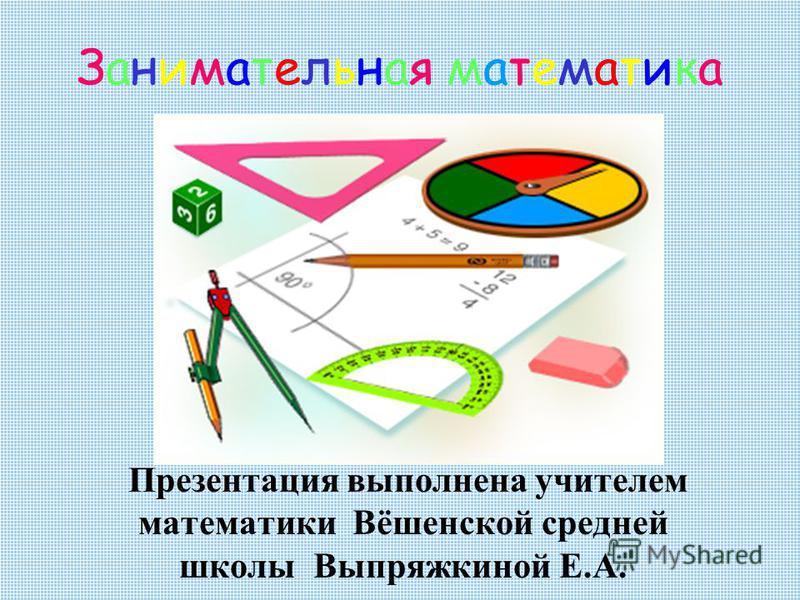 Презентация выполнена учителем математики Вёшенской средней школы Выпряжкиной Е.А. Занимательная математика Занимательная математика