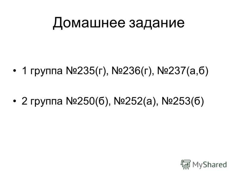 Домашнее задание 1 группа 235(г), 236(г), 237(а,б) 2 группа 250(б), 252(а), 253(б)