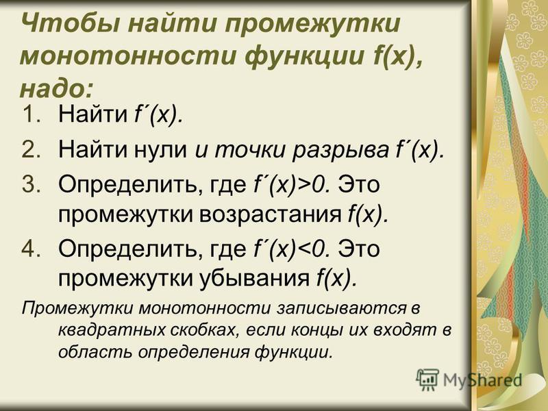 Чтобы найти промежутки монотонности функции f(x), надо: 1. Найти f´(x). 2. Найти нули и точки разрыва f´(x). 3.Определить, где f´(x)>0. Это промежутки возрастания f(x). 4.Определить, где f´(x)<0. Это промежутки убывания f(x). Промежутки монотонности