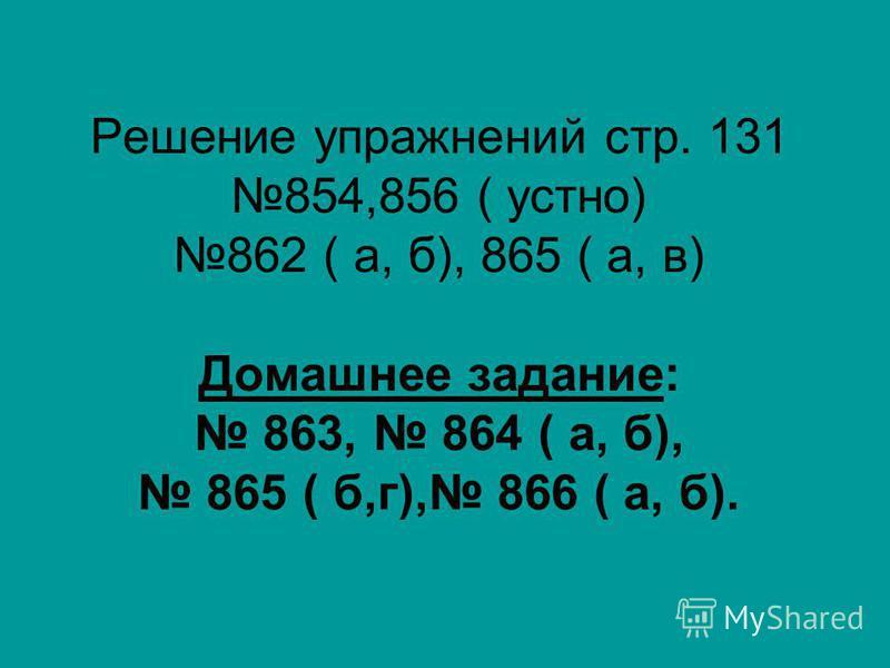 Решение упражнений стр. 131 854,856 ( устно) 862 ( а, б), 865 ( а, в) Домашнее задание: 863, 864 ( а, б), 865 ( б,г), 866 ( а, б).