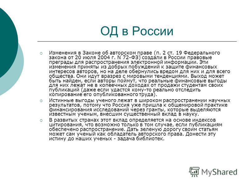 ОД в России Изменения в Законе об авторском праве (п. 2 ст. 19 Федерального закона от 20 июля 2004 г. N 72-ФЗ) создали в России правовые преграды для распространения электронной информации. Эти изменения приняты из добрых побуждений к защите финансов