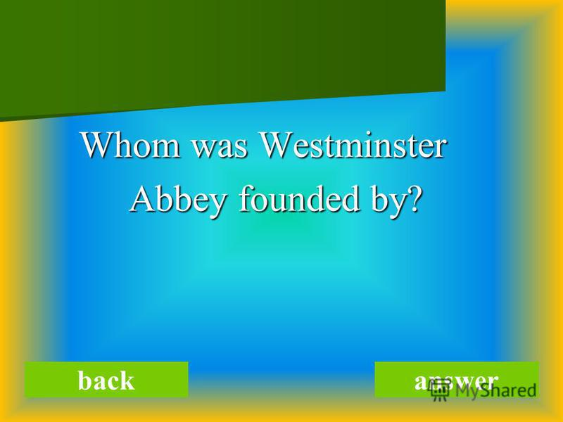 Whom was Westminster Whom was Westminster Abbey founded by? Abbey founded by? backanswer