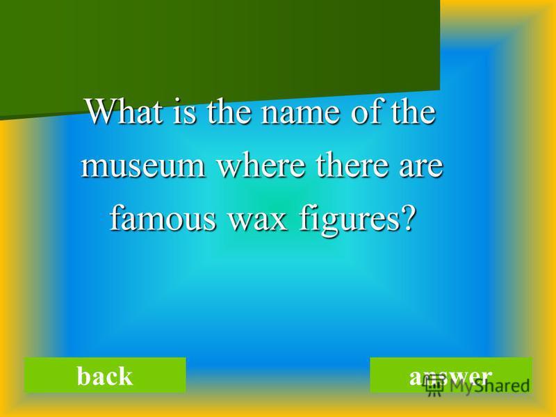 What is the name of the What is the name of the museum where there are museum where there are famous wax figures? famous wax figures? backanswer