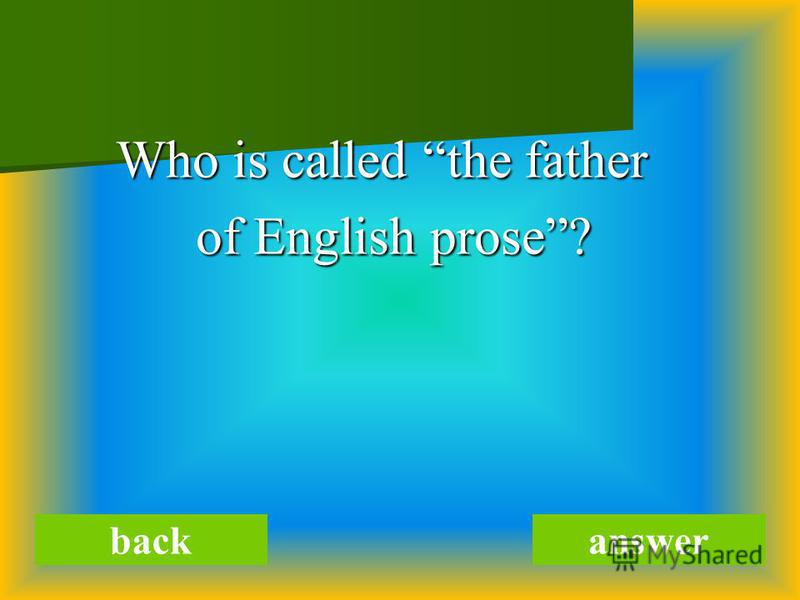 Who is called the father Who is called the father of English prose? of English prose? backanswer