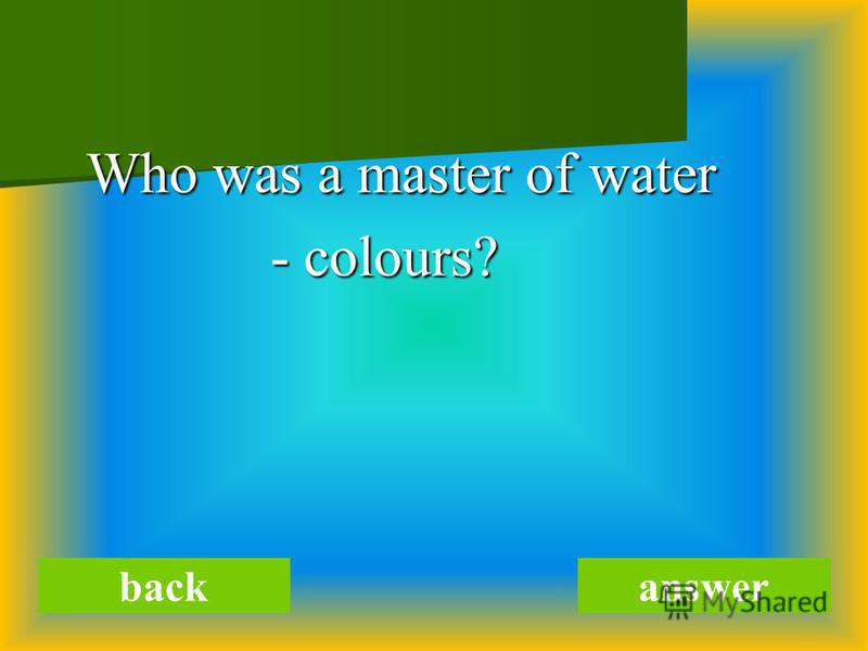 Who was a master of water Who was a master of water - colours? - colours? backanswer