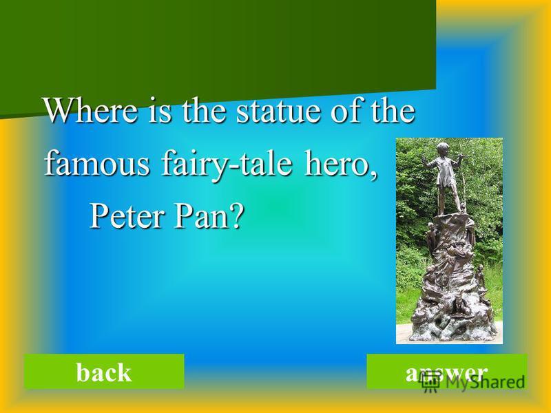 Where is the statue of the Where is the statue of the famous fairy-tale hero, famous fairy-tale hero, Peter Pan? Peter Pan? backanswer