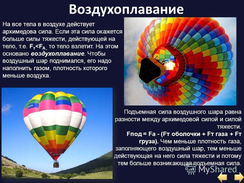 Воздухоплавание На все тела в воздухе действует архимедова сила. Если эта сила окажется больше силы тяжести, действующей на тело, т.е. F т <F A, то тело взлетит. На этом основано воздухоплавание. Чтобы воздушный шар поднимался, его надо наполнить газ