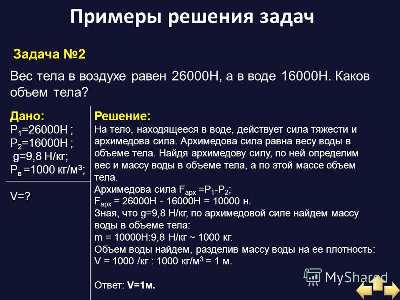 Примеры решения задач Задача 2 Вес тела в воздухе равен 26000H, а в воде 16000H. Каков объем тела? Дано: P 1 =26000H ; P 2 =16000Н ; g=9,8 H/кг; Ρ в =1000 кг/м 3 ; V=? Решение: На тело, находящееся в воде, действует сила тяжести и архимедова сила. Ар