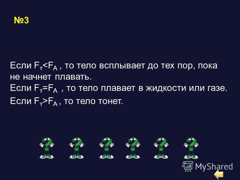 3 Если F т <F A, то тело всплывает до тех пор, пока не начнет плавать. Если F т =F A, то тело плавает в жидкости или газе. Если F т >F A, то тело тонет.