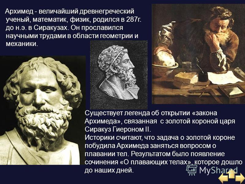 Архимед - величайший древнегреческий ученый, математик, физик, родился в 287 г. до н.э. в Сиракузах. Он прославился научными трудами в области геометрии и механики. Существует легенда об открытии «закона Архимеда», связанная с золотой короной царя Си