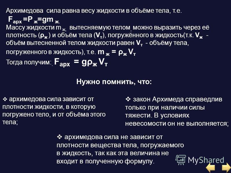 Архимедова сила равна весу жидкости в объёме тела, т.е. F арх =P ж =gm ж. Массу жидкости m ж, вытесняемую телом, можно выразить через её плотность (ρ ж ) и объём тела (V т ), погружённого в жидкость(т.к. V ж - объём вытесненной телом жидкости равен V