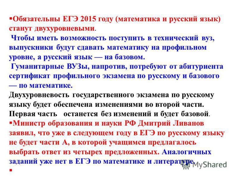 Обязательны ЕГЭ 2015 году (математика и русский язык) станут двухуровневыми. Чтобы иметь возможность поступить в технический вуз, выпускники будут сдавать математику на профильном уровне, а русский язык на базовом. Гуманитарные ВУЗы, напротив, потреб