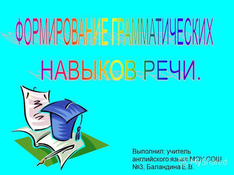Выполнил: учитель английского языка МОУ СОШ 3, Баландина Е.В.