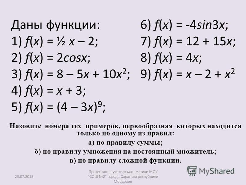 Даны функции: 1) f(x) = ½ x – 2; 2) f(x) = 2cosx; 3) f(x) = 8 – 5x + 10 х 2 ; 4) f(x) = x + 3; 5) f(x) = (4 – 3 х) 9 ; 6) f(x) = -4sin3x; 7) f(x) = 12 + 15x; 8) f(x) = 4x; 9) f(x) = x – 2 + х 2 Назовите номера тех примеров, первообразная которых нахо