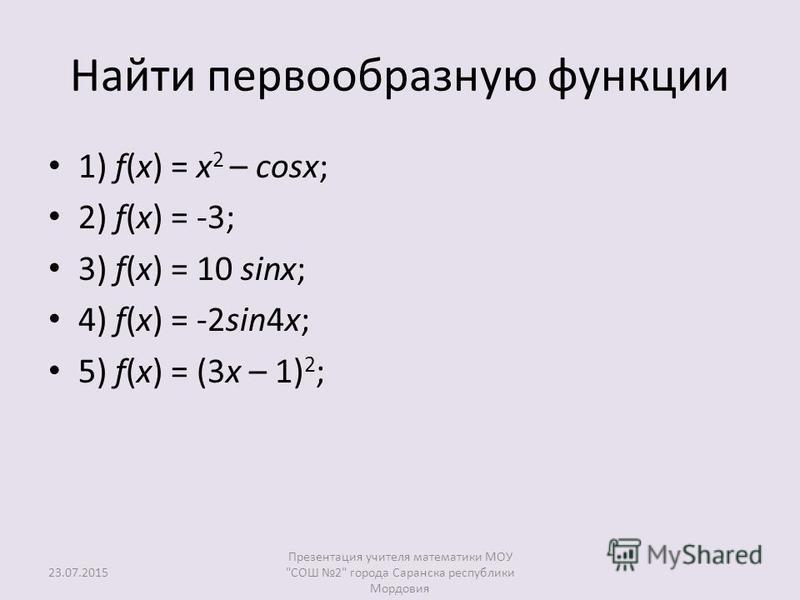 Найти первообразную функции 1) f(x) = x 2 – cosx; 2) f(x) = -3; 3) f(x) = 10 sinx; 4) f(x) = -2sin4x; 5) f(x) = (3x – 1) 2 ; Презентация учителя математики МОУ СОШ 2 города Саранска республики Мордовия 23.07.2015
