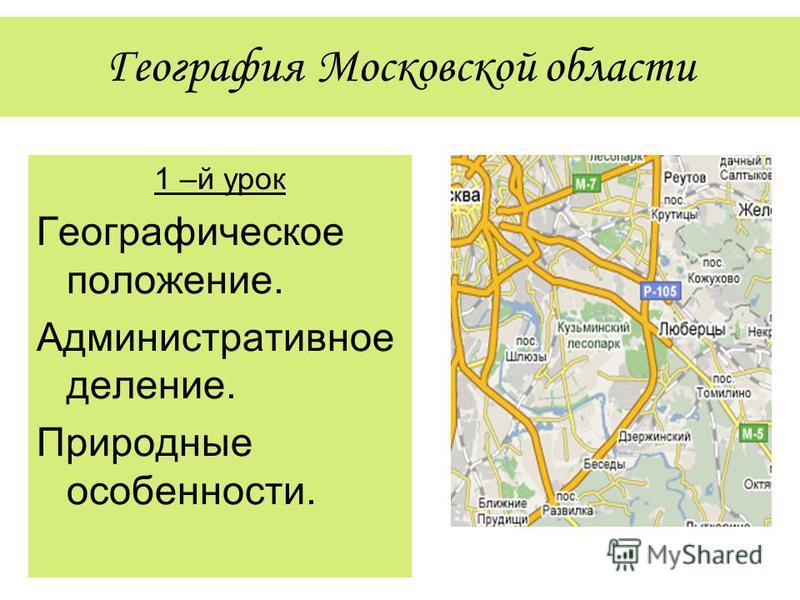 География Московской области 1 –й урок Географическое положение. Административное деление. Природные особенности.