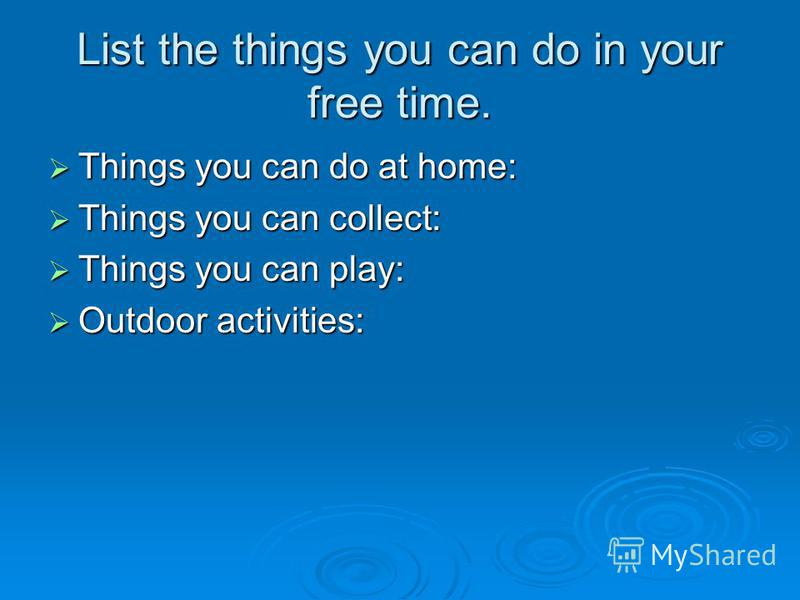 List the things you can do in your free time. Things you can do at home: Things you can do at home: Things you can collect: Things you can collect: Things you can play: Things you can play: Outdoor activities: Outdoor activities: