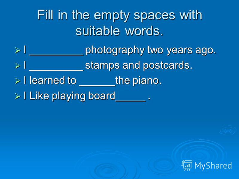 Fill in the empty spaces with suitable words. I _________ photography two years ago. I _________ photography two years ago. I _________ stamps and postcards. I _________ stamps and postcards. I learned to ______the piano. I learned to ______the piano