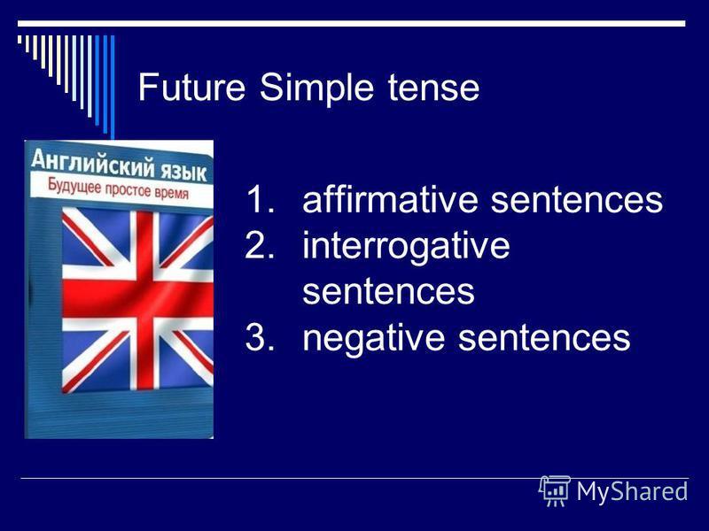 Future Simple tense 1. affirmative sentences 2. interrogative sentences 3. negative sentences