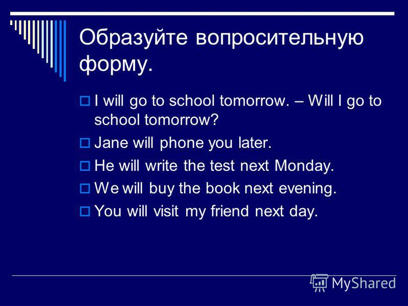 Образуйте вопросительную форму. I will go to school tomorrow. – Will I go to school tomorrow? Jane will phone you later. He will write the test next Monday. We will buy the book next evening. You will visit my friend next day.